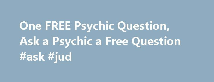 One FREE Psychic Question, Ask a Psychic a Free Question #ask #jud http://questions.remmont.com/one-free-psychic-question-ask-a-psychic-a-free-question-ask-jud/  #ask a psychic free # One FREE Psychic Question If you are curious about your future and want to ask one free psychic question, you ve come to the right place. Here s an opportunity for you to ask a psychic a free question online, or by phone or email. Claim your free psychic questions...