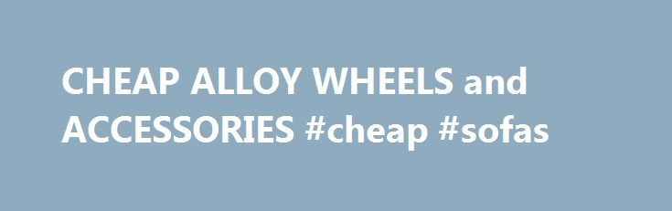 CHEAP ALLOY WHEELS and ACCESSORIES #cheap #sofas http://cheap.remmont.com/cheap-alloy-wheels-and-accessories-cheap-sofas/  #cheap wheels # Alloy Wheels for Sale Alloy Wheels for Sale You have probably been looking around for the best deal you can get on a set of cheap alloy wheels for your vehicle. Well look no further, our web site lists the latest deals on new and used alloy wheels available right now on…