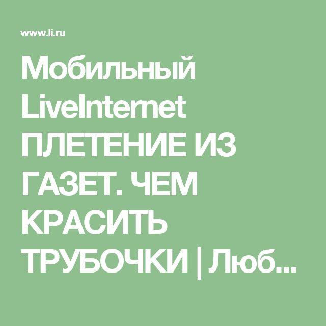 Мобильный LiveInternet ПЛЕТЕНИЕ ИЗ ГАЗЕТ. ЧЕМ КРАСИТЬ ТРУБОЧКИ   Люб-бушка - Дневник Люб-бушка  