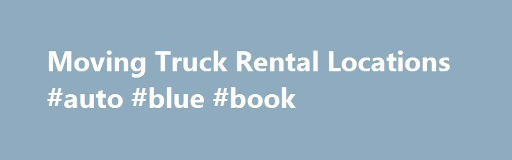 Moving Truck Rental Locations #auto #blue #book http://japan.remmont.com/moving-truck-rental-locations-auto-blue-book/  #budget auto # Browse U.S. locations by state Terms Conditions A reservation only guarantees the rate once confirmed with a credit card deposit, and shows a customer's preferences for a pick-up location, drop-off location, time of rental, date of rental and equipment type. The pick-up location, drop-off location, time of rental and date of rental selected in a reservation…