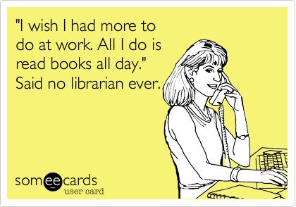 'I wish I had more to do at work. All I do is read books all day.' Said no librarian ever.