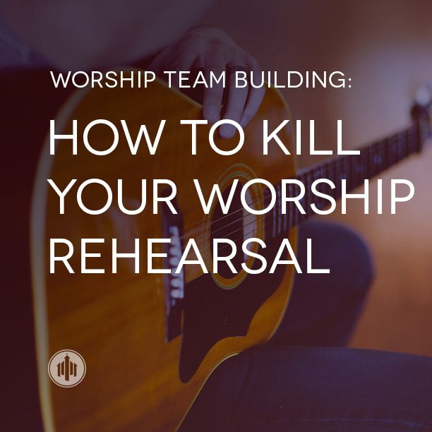 Worship Team Building // How to Kill Your Worship Rehearsal #worship #blog