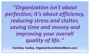 "Quote from Organize Your Life and More - ""Organization isn't about perfection; it's about efficiency, reducing stress and clutter, saving time and money and improving your overall quality of life."""