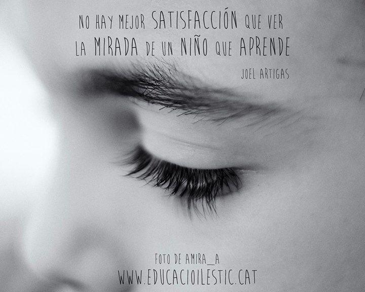 """""""No hay mejor satisfacción que ver la mirada de un niño que aprende."""" - Joel Artigas"""