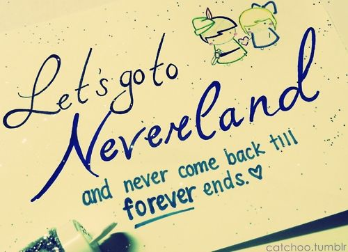 Peter Pan. Let's Go To Neverland! My favorite quote ever <3 This will be somewhere on my body, someday. ♥ ♥