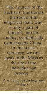 The mystery of the Eucharist transforms the soul of the empirical man, who is only a part of himself, into his totality, symbolically expressed by Christ. In this sense, therefore, we can speak of the Mass as the rite of the individuation process. ~Carl Jung; Psychology and Religion