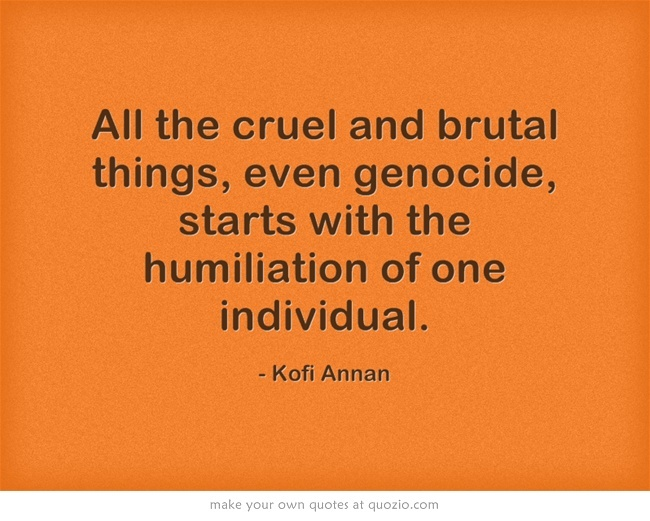 All the cruel and brutal things, even genocide, starts with the humiliation of one individual.