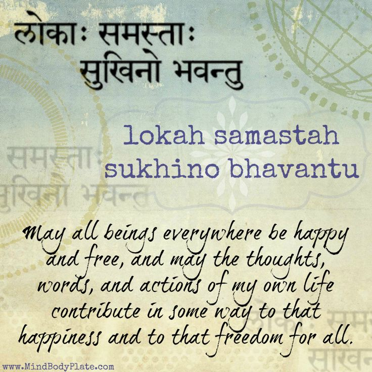 mantra -- sanskrit -- lokah samastah sukhino bhavantu -- may all beings everywhere be happy and free, and may the thoughts, words, and actions of my own life contribute in some way to that happiness and to that freedom for all -- MindBodyPlate.com