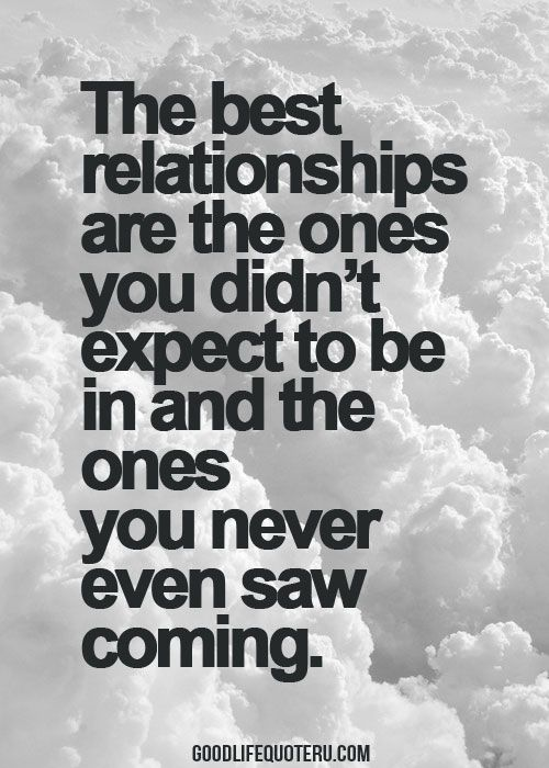 The best relationships are the ones you didn't expect to be in and the ones you never saw coming