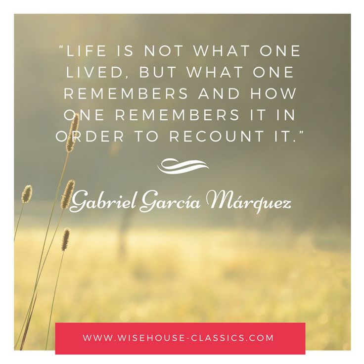"""Life is not what one lived, but what one remembers and how one remembers it in order to recount it."" - Gabriel Garcia Marques, quote, life quote"