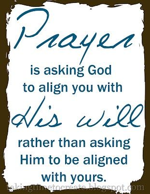 Prayer is asking God to align you with His will rather than asking Him to be aligned with yours.