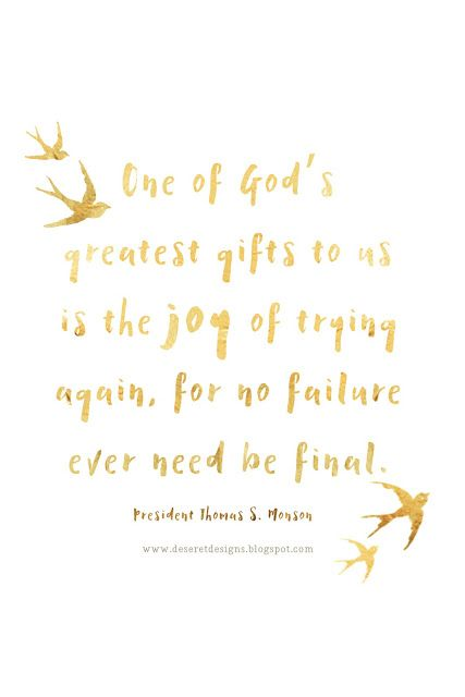 One of God's greatest gifts to us is the joy of trying again, for no failure ever need be final. -President Thomas S. Monson