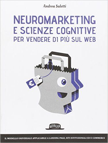 Amazon.it: Neuromarketing e scienze cognitive per vendere di più sul web - Andrea Saletti - Libri