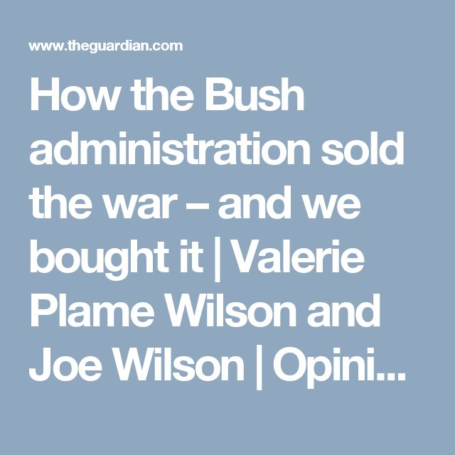 How the Bush administration sold the war – and we bought it | Valerie Plame Wilson and Joe Wilson | Opinion | The Guardian