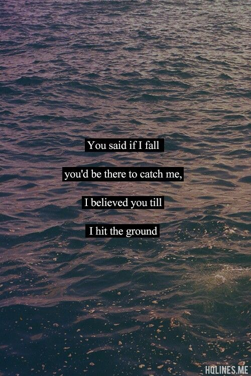 You said if i fall you'd be there to catch me, i believed you till i hit the ground.