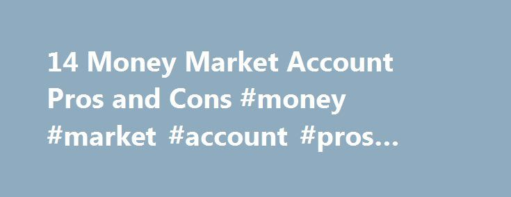 14 Money Market Account Pros and Cons #money #market #account #pros #and #cons http://columbus.remmont.com/14-money-market-account-pros-and-cons-money-market-account-pros-and-cons/  # 14 Money Market Account Pros and Cons Saving money is an important part of modern life. Not only should households have an emergency fund established, but retirement investments and other savings options should also be in place. One of the traditionally secure savings vehicles that have been used over the years…