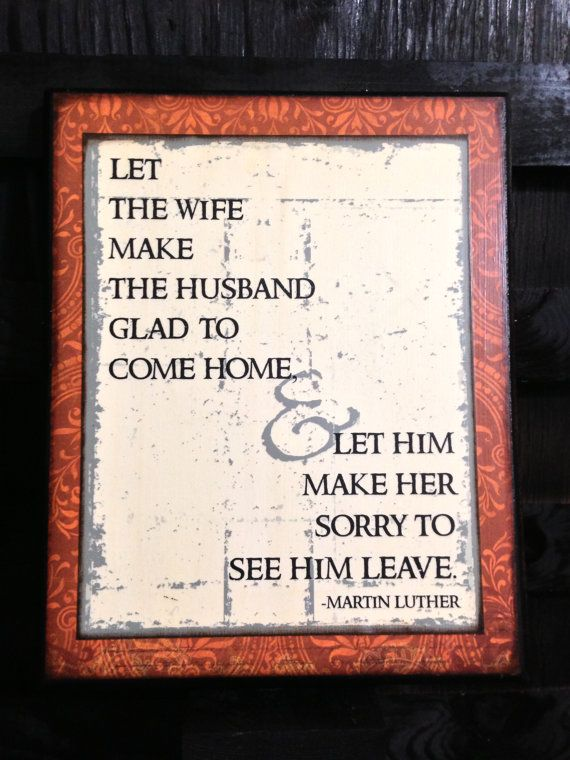 Let the wife make the husband glad to come home--Let him make her sorry to see him leave..Marriage Quote by Martin Luther