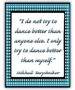 I only try to dance better than myself.  Baryshnikov