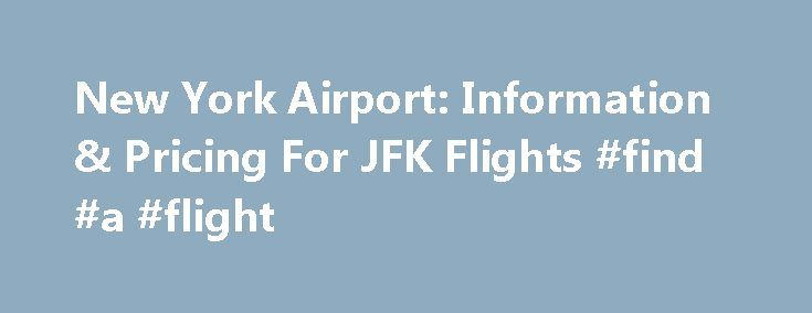 New York Airport: Information & Pricing For JFK Flights #find #a #flight http://flight.remmont.com/new-york-airport-information-pricing-for-jfk-flights-find-a-flight-2/  #find a flight # New York Airport Flights General JFK Airport Information When you're looking to book a vacation in the concrete jungle of New York City, or you're searching... Read more >