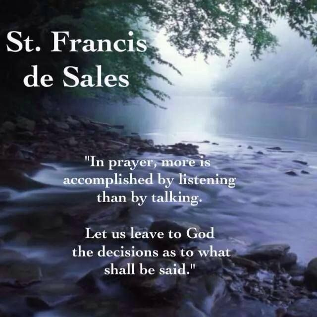 """In prayer, more is accomplished by listening than by talking.  Let us leave to God the decisions as to what to shall be said."" - St. Francis de Sales"