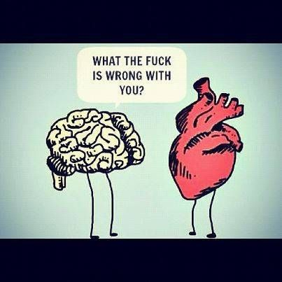 WTF is wrong with you? When emotions run high, don't follow your Heart - start listening to Head.