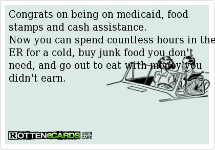 Congrats on being on medicaid, food stamps and cash assistance. Now you can spend countless hours in the ER for a cold, buy junk food you don't need, and go out to eat with money you didn't earn.