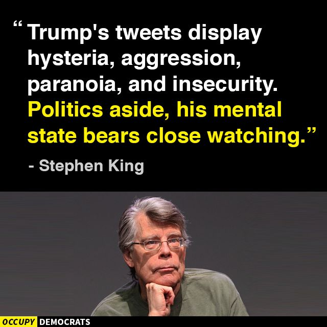 Trump's tweets display hysteria, aggression, paranoia, and insecurity. Politics aside, his mental state bears close watching. - Stephen King