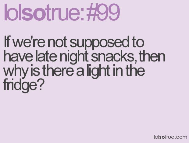 If we're not supposed to have late night snacks, then why is there a light in the fridge?