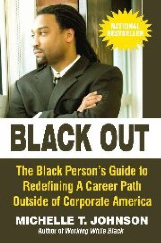 Black Out: The Black Person's Guide to Redefining a Career Path Outside of Corporate by Michelle Johnson. $4.13. Publisher: Amber Books (September 24, 2011). 190 pages. BLACK OUT brings you life experiences and shows you how to make your own transition outside of the traditional corporate box. It takes you beyond survival and guides you toward your destined career path. Hundreds of thousands of African Americans have successfully left Corporate America and many became worl...African American