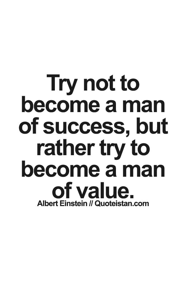 Try not to become a man of #success, but rather try to become a man of value. #quote