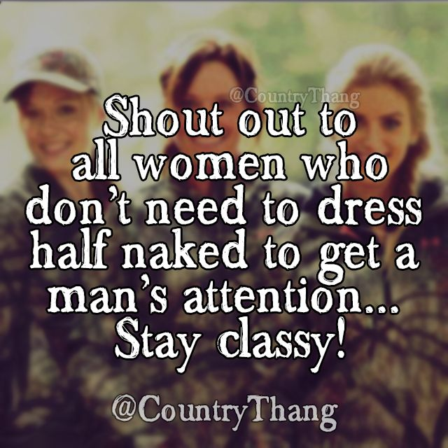 Shout out to all women who don't need to dress half naked to get a man's attention... stay classy! #countrythang #countrythangquotes #countryquotes #countrysayings #countrygirls.