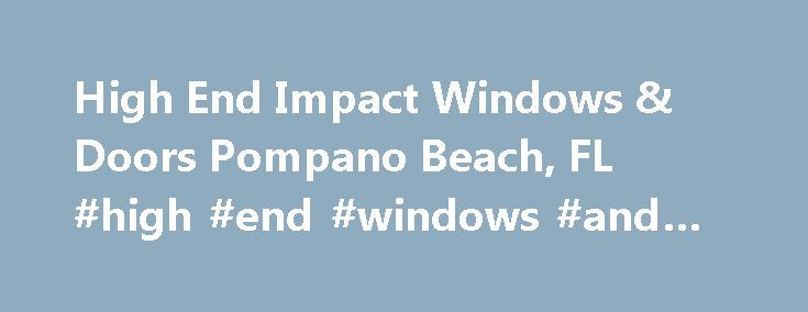 High End Impact Windows & Doors Pompano Beach, FL #high #end #windows #and #doors http://broadband.nef2.com/high-end-impact-windows-doors-pompano-beach-fl-high-end-windows-and-doors/  # The No.1 Hurricane Windows & Doors Replacement Company in Pompano Beach, FL High End Impact Windows & Doors specializes in impact resistant hurricane windows and doors replacement. We take great pride in our work and are focused on delivering high-end craftsmanship at exceptional pricing. Our company name –…