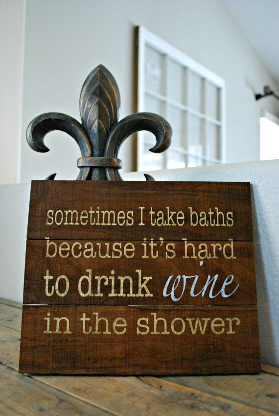 Rustic wine themed sign: Sometimes I Take Baths Because Its Hard to Drink Wine In The Shower. Painted on wine stained oak slats. All wood that is used