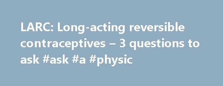 LARC: Long-acting reversible contraceptives – 3 questions to ask #ask #a #physic http://ask.nef2.com/2017/04/26/larc-long-acting-reversible-contraceptives-3-questions-to-ask-ask-a-physic/  #ask a doctor a question online for free # LARC: Long-acting reversible contraceptives 3 questions to ask When it comes to choosing a contraceptive, there are three questions that most people ask: Is it effective? Is it safe to use? Is it affordable? Long-acting reversible contraceptives (LARC) are ideal…