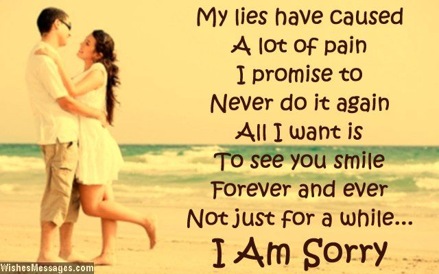 My lies have caused a lot of pain. I promise to never do it again. All I want is to see you smile – forever and ever, not just for a while. I am sorry. via WishesMessages.com