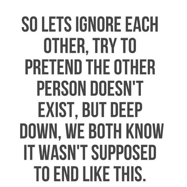 so let's ignore each other, try to pretend the other person doesn't exist, but deep down, we both know it wasn't supposed to end like this.