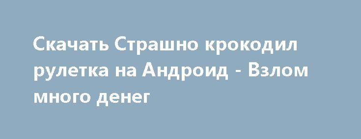 Скачать Страшно крокодил рулетка на Андроид - Взлом много денег http://droider-best.ru/everyday/1047-skachat-strashno-krokodil-ruletka-na-android-vzlom-mnogo-deneg.html