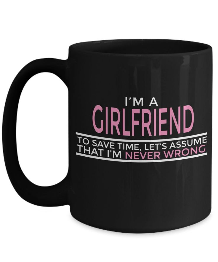 Girlfriend Gift Ideas - 15oz Girlfriend Coffee Mug - Best Girlfriend Birthday Gift - Girlfriend Gifts For Anniversary - Girlfriend Mug - I Am A Girlfriend To Save Time Lets Assume That I Am Never Wrong