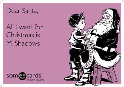 Dear Santa, All I want for Christmas is M. Shadows. | Seasonal Ecard | someecards.com