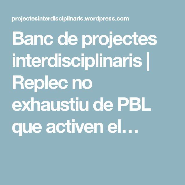 Banc de projectes interdisciplinaris   Replec no exhaustiu de PBL que activen el…