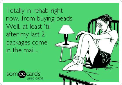 Totally in rehab right now...from buying beads. Well...at least 'til after my last 2 packages come in the mail...