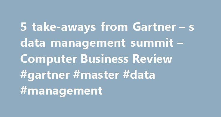 5 take-aways from Gartner – s data management summit – Computer Business Review #gartner #master #data #management http://usa.remmont.com/5-take-aways-from-gartner-s-data-management-summit-computer-business-review-gartner-master-data-management/  # 5 take-aways from Gartner s data management summit Add to favorites CBR attended Gartner s recent summit around data management, here is some of what we learnt. CBR attended Gartner s, Enterprise Information and Master Data Management Summit…