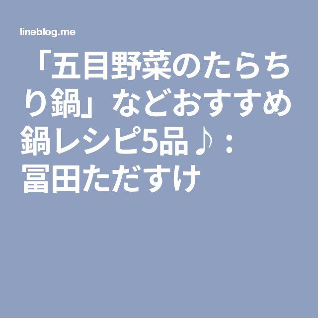 「五目野菜のたらちり鍋」などおすすめ鍋レシピ5品♪ : 冨田ただすけ
