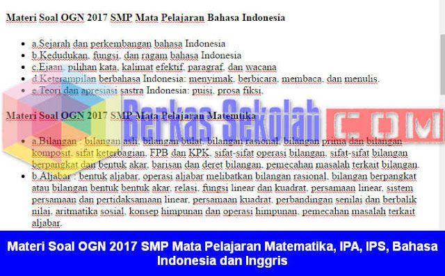 Berkas Sekolah - Soal OGN 2017 Tingkat SMP Mata Pelajaran Matematika IPA IPS Bahasa Indonesia dan Inggris sebenarnya ada dalam Juknis OGN Tahun 2017 yang beberapa hari kebelakang sudah dibagikan di Halaman terakhir. Ini bisa menjadi Kisi-Kisi Soal OGN 2017 SMPuntuk persiapan Bapak/Ibu Guru yang mau mengukir prestasi di ajang yang bergengsi ini se Indonesia digelar dalam waktu dekat ini dan bisa menghubungi Dinas Pendidikan di Kabupaten/Kota di Wilayah masing-masing.  Materi Soal OGN 2017 SMP…