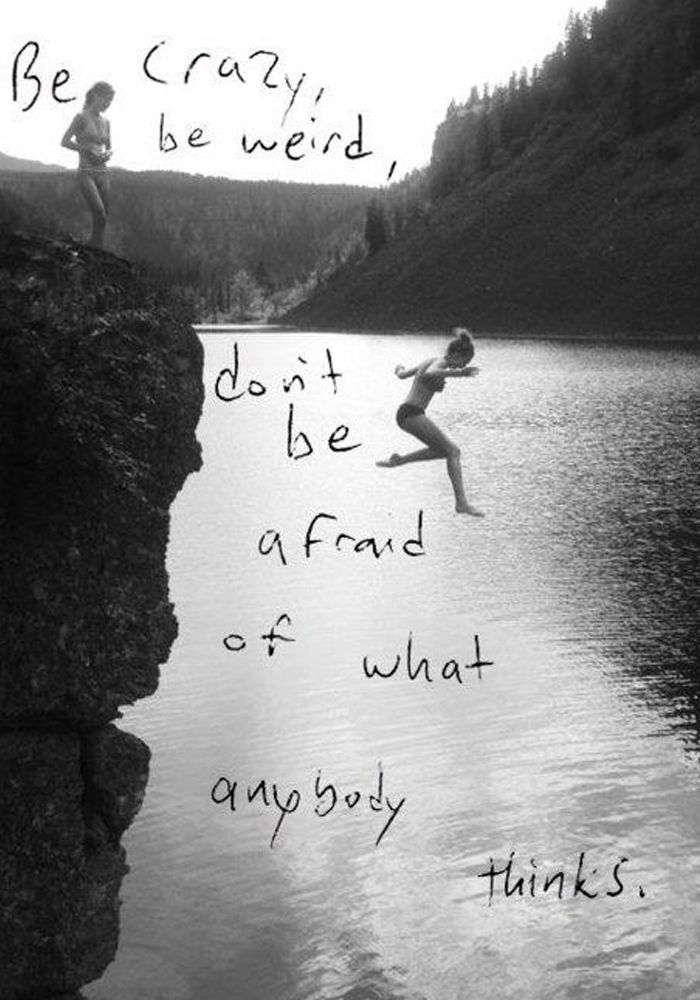 Be crazy| Be weird | Don't be afraid of what anybody thinks