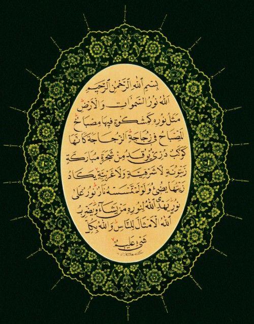 The Light of Allah (Calligraphy and Tezhib)اللَّهُ نُورُ السَّمَاوَاتِ وَالْأَرْضِ مَثَلُ نُورِهِ كَمِشْكَاةٍ فِيهَا مِصْبَاحٌ الْمِصْبَاحُ فِي زُجَاجَةٍ الزُّجَاجَةُ كَأَنَّهَا كَوْكَبٌ دُرِّيٌّ يُوقَدُ مِنْ شَجَرَةٍ مُبَارَكَةٍ زَيْتُونَةٍ لَا شَرْقِيَّةٍ وَلَا غَرْبِيَّةٍ يَكَادُ زَيْتُهَا يُضِيءُ وَلَوْ لَمْ تَمْسَسْهُ نَارٌ نُورٌ عَلَى نُورٍ يَهْدِي اللَّهُ لِنُورِهِ مَنْ يَشَاءُ وَيَضْرِبُ اللَّهُ الْأَمْثَالَ لِلنَّاسِ وَاللَّهُ بِكُلِّ شَيْءٍ عَلِيمٌGod is the light of the heavens…