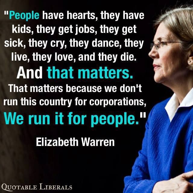 ~ Elizabeth Warren - Wow, someone in government (besides the Pres and Vice Pres) who has a heart and is a real person.