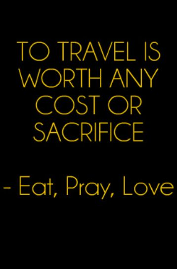 To travel is worth any cost or sacrifice - Eat, Pray, Love