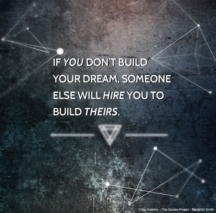 If you don't build your dream, someone else will hire you to build theirs...