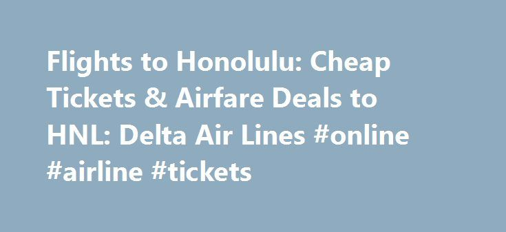Flights to Honolulu: Cheap Tickets & Airfare Deals to HNL: Delta Air Lines #online #airline #tickets http://tickets.remmont.com/flights-to-honolulu-cheap-tickets-airfare-deals-to-hnl-delta-air-lines-online-airline-tickets/  Flights to Honolulu The picture that you have in your head of glimmering shorelines and white sand beaches may get you to Honolulu, but once you're here, you'll see that (...Read More)